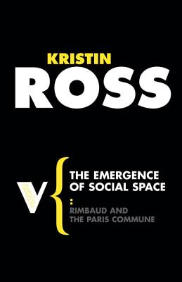 The Emergence of Social Space: Rimbaud and the Paris Commune - Ross, Kristin