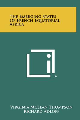 The Emerging States of French Equatorial Africa - Thompson, Virginia McLean, and Adloff, Richard