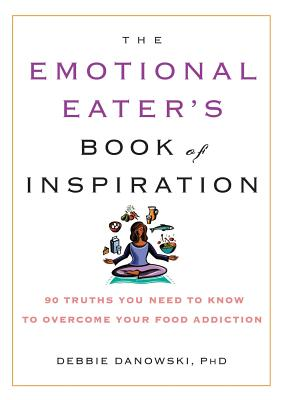 The Emotional Eater's Book of Inspiration: 90 Truths You Need to Know to Overcome Your Food Addiction - Danowski, Debbie