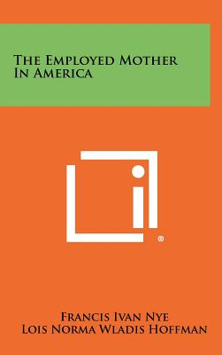 The Employed Mother in America - Nye, Francis Ivan, and Hoffman, Lois Norma Wladis