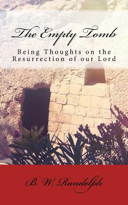 The Empty Tomb: Being Thoughts on the Resurrection of Our Lord - Randolph, B W