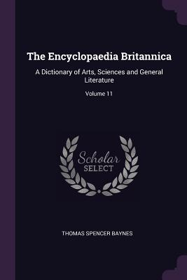 The Encyclopaedia Britannica: A Dictionary of Arts, Sciences and General Literature; Volume 11 - Baynes, Thomas Spencer