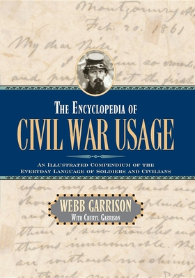 The Encyclopedia of Civil War Usage: An Illustrated Compendium of the Everyday Language of Soldiers and Civilians - Garrison, Webb B, and Garrison, Cheryl