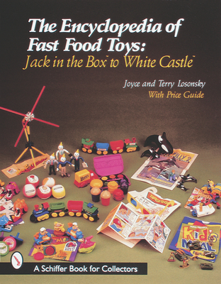 The Encyclopedia of Fast Food Toys: Jack in the Box to White Castle - Losonsky, Joyce