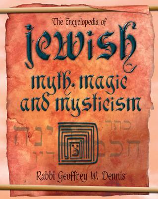 The Encyclopedia of Jewish Myth, Magic and Mysticism - Dennis, Rabbi Geoffrey W, and Dennis, Geoffrey W, Rabbi