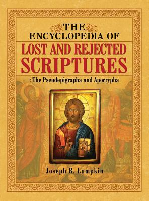 The Encyclopedia of Lost and Rejected Scriptures: The Pseudepigrapha and Apocrypha - Lumpkin, Joseph B