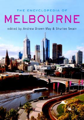 The Encyclopedia of Melbourne - Brown-May, Andrew (Editor), and Swain, Shurlee (Editor), and Davison, Graeme (Editor)