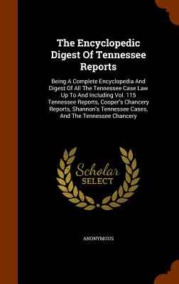 The Encyclopedic Digest of Tennessee Reports: Being a Complete Encyclopedia and Digest of All the Tennessee Case Law Up to and Including Vol. 115 Tennessee Reports, Cooper's Chancery Reports, Shannon's Tennessee Cases, and the Tennessee Chancery - Anonymous