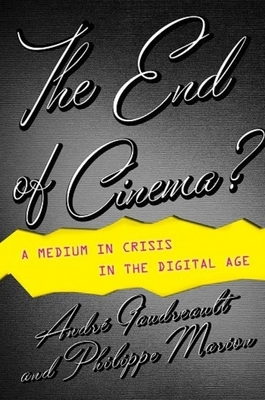 The End of Cinema?: A Medium in Crisis in the Digital Age - Gaudreault, Andre, and Marion, Philippe, and Barnard, Timothy (Translated by)