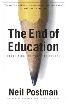 The End of Education: Redefining the Value of School - Postman, Neil