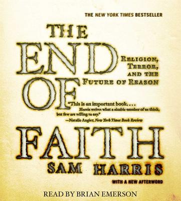 The End of Faith: Religion, Terror, and the Future of Reason - Harris, Sam, and Emerson, Brian (Read by)