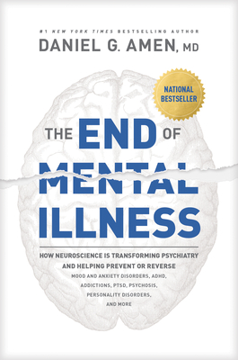 The End of Mental Illness: How Neuroscience Is Transforming Psychiatry and Helping Prevent or Reverse Mood and Anxiety Disorders, Adhd, Addictions, Ptsd, Psychosis, Personality Disorders, and More - Amen, Dr.