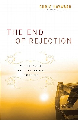 The End of Rejection: Your Past Is Not Your Future - Hayward, Chris