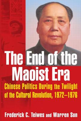The End of the Maoist Era: Chinese Politics During the Twilight of the Cultural Revolution, 1972-1976 - Teiwes, Frederick C