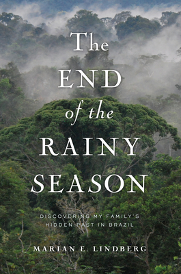 The End of the Rainy Season: Discovering My Family's Hidden Past in Brazil - Lindberg, Marian