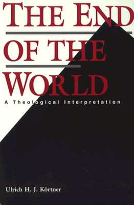 The End of the World: A Theological Interpretation - Kortner, Ulrich H J, and Stott, Douglas W (Translated by)