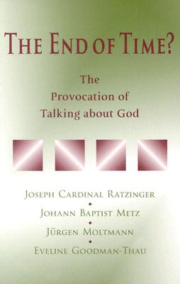 The End of Time?: The Provocation of Talking about God - Benedict XVI, and Metz, Johann Baptist, and Moltmann, Jurgen