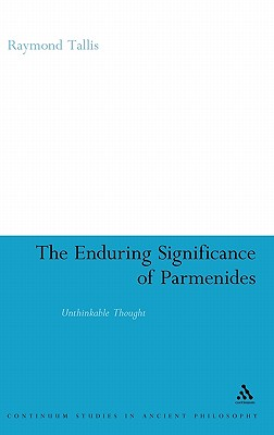 The Enduring Significance of Parmenides: Unthinkable Thought - Tallis, Raymond, Professor