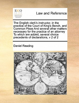 The English Clerk's Instructor, in the Practice of the Court of King's Bench, and Common Pleas and Several Other Matters Necessary for the Practice of an Attorney to Which Are Added, Several Choice Precedents of Declarations, V 2 of 2 - Reading, Daniel