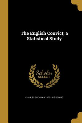 The English Convict; A Statistical Study - Goring, Charles Buckman 1870-1919