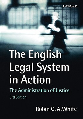 The English Legal System in Action: The Administration of Justice - White, Robin C A