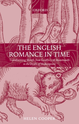 The English Romance in Time Transforming Motifs from Geoffrey of Monmouth to the Death of Shakespeare - Cooper, Helen