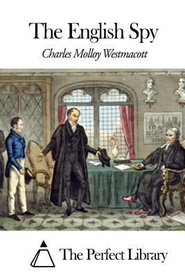 The English Spy - Westmacott, Charles Molloy, and The Perfect Library (Editor)