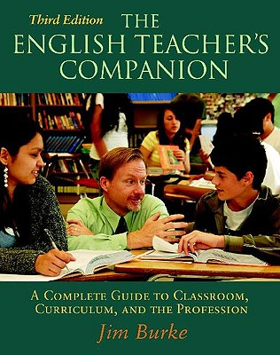The English Teacher's Companion: A Complete Guide to Classroom, Curriculum, and the Profession - Burke, Jim, and Intrator, Sam (Foreword by)