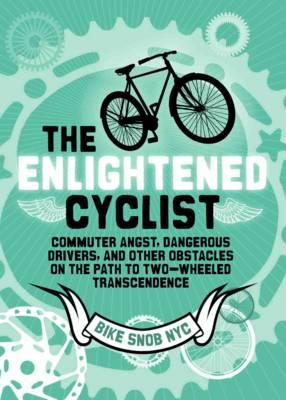 The Enlightened Cyclist: Commuter Angst, Dangerous Drivers, and Other Obstacles on the Path to Two-Wheeled Trancendence - Bikesnobnyc