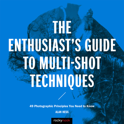 The Enthusiast's Guide to Multi-Shot Techniques: 49 Photographic Principles You Need to Know - Hess, Alan