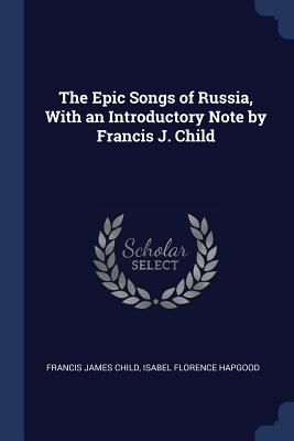 The Epic Songs of Russia, with an Introductory Note by Francis J. Child - Child, Francis James, and Hapgood, Isabel Florence