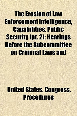 The Erosion of Law Enforcement Intelligence, Capabilities, Public Security (PT. 2); Hearings Before the Subcommittee on Criminal Laws and - Procedures, United States Congress