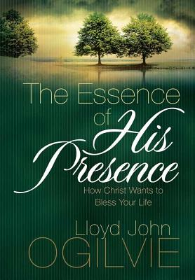 The Essence of His Presence: How Christ Wants to Bless Your Life - Ogilvie, Lloyd John, Dr., and Ogilvie, Dr Lloyd John
