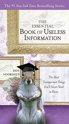 The Essential Book of Useless Information: The Most Unimportant Things You'll Never Need to Know - Voorhees, Don