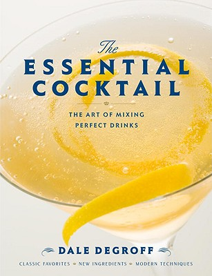 The Essential Cocktail: The Art of Mixing Perfect Drinks - DeGroff, Dale