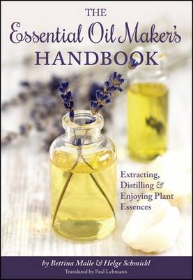 The Essential Oil Maker's Handbook: Extracting, Distilling and Enjoying Plant Essences - Malle, Bettina, and Schmickl, Helge, and Lehmann, Paul (Translated by)