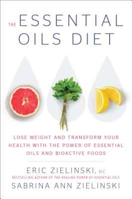The Essential Oils Diet: Lose Weight and Transform Your Health with the Power of Essential Oils and Bioactive Foods - Zielinski, Eric, and Zielinski, Sabrina Ann