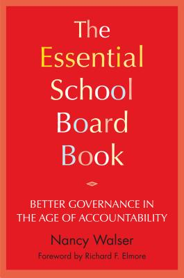 The Essential School Board Book: Better Governance in the Age of Accountability - Walser, Nancy, and Elmore, Richard F (Foreword by)