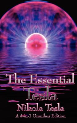 The Essential Tesla: A New System of Alternating Current Motors and Transformers, Experiments with Alternate Currents of Very High Frequenc - Tesla, Nikola