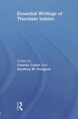 The Essential Writings of Thorstein Veblen - Camic, Charles (Editor), and Hodgson, Geoffrey M. (Editor)