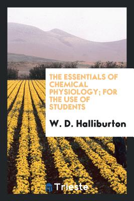The Essentials of Chemical Physiology; For the Use of Students - Halliburton, W D