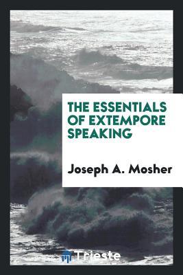 The Essentials of Extempore Speaking - Mosher, Joseph a