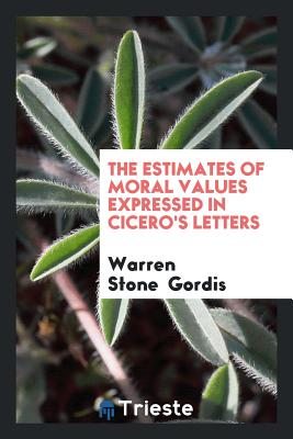 The Estimates of Moral Values Expressed in Cicero's Letters - Gordis, Warren Stone