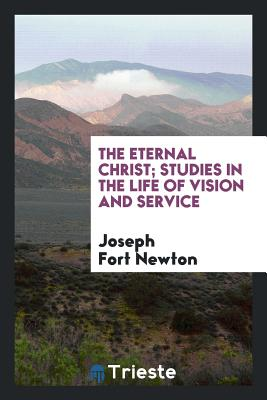 The Eternal Christ; Studies in the Life of Vision and Service - Newton, Joseph Fort