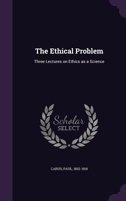 The Ethical Problem: Three Lectures on Ethics as a Science - Carus, Paul, Dr.