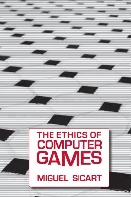 The Ethics of Computer Games - Sicart, Miguel