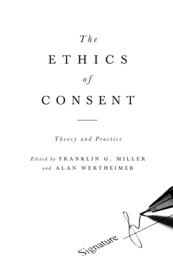The Ethics of Consent: Theory and Practice - Miller, Franklin (Editor)