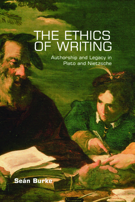 The Ethics of Writing: Authorship and Legacy in Plato and Nietzsche - Burke, Sean, Dr.