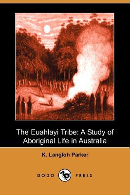 The Euahlayi Tribe: A Study of Aboriginal Life in Australia (Dodo Press) - Parker, K Langloh