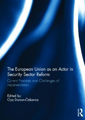 The European Union as an Actor in Security Sector Reform: Current Practices and Challenges of Implementation - Dursun-Ozkanca, Oya (Editor)